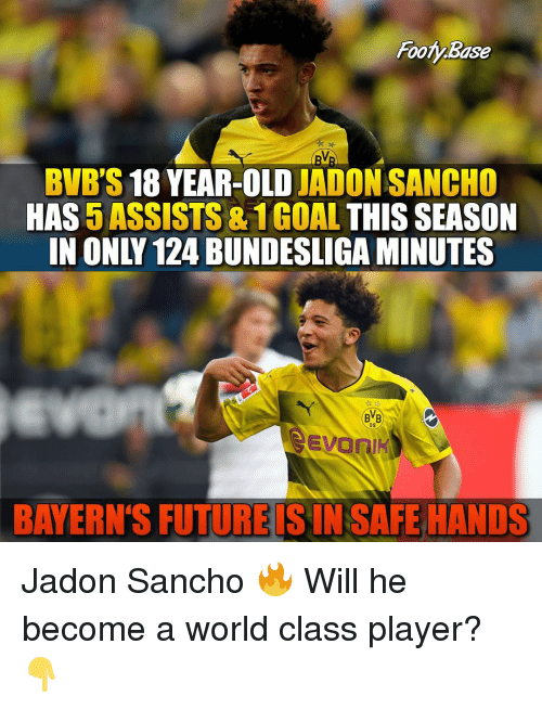 Future, Memes, and World: Footy Base  BVB'S 18 YEAR-OLD JADON SANCHO  HAS 5 ASSISTS & 1GOAL THIS SEASON  IN ONLY 124 BUNDESLIGA MINUTES  BVB  09  EvoniK  BAYERN'S FUTURE IS IN SAFE HANDS Jadon Sancho 🔥 Will he become a world class player? 👇