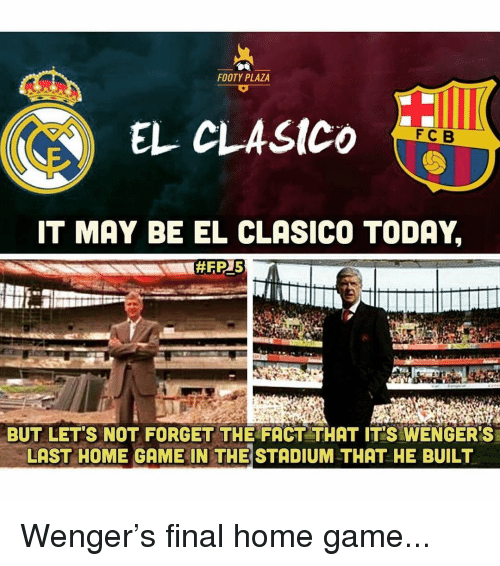 Memes, Game, and Home: FOOTY PLAZA  EL CLASICO  FCB  IT MAY BE EL CLASICO TODAY,  BUT LET'S NOT FORGET THE FACT THAT IT'S WENGER'S  LAST HOME GAME IN THE STADIUM THAT HE BUILT Wenger's final home game...