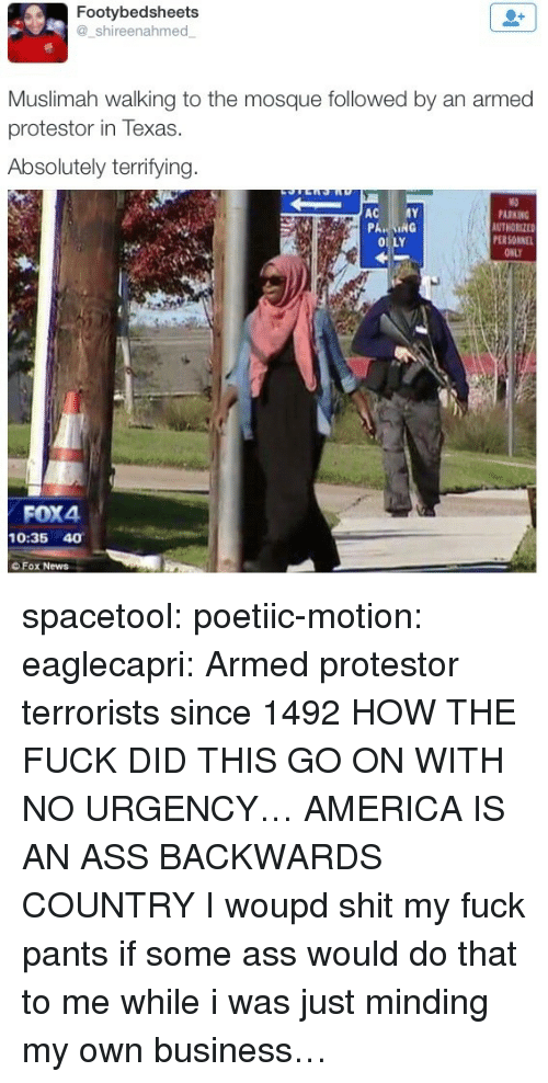 minding my own business: Footybedsheets  @shireenahmed  Muslimah walking to the mosque followed by an armed  protestor in Texas.  Absolutely terrifying  PARKING  AUTHORIZE  PER SONNE  ONLY  PA  0 LY  FOX4  10:35 40  OFox News spacetool:  poetiic-motion: eaglecapri:  Armed protestor terrorists since 1492  HOW THE FUCK DID THIS GO ON WITH NO URGENCY… AMERICA IS AN ASS BACKWARDS COUNTRY   I woupd shit my fuck pants if some ass would do that to me while i was just minding my own business…
