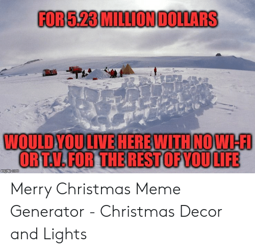 Christmas, Meme, and Merry Christmas: FOR 5.23 MILLIONDOLLARS  WOULDYOU LIVEHEREWITH NOW-FI  OR T.V.FOR THE RESTOF YOULIFE  imgflip com Merry Christmas Meme Generator - Christmas Decor and Lights