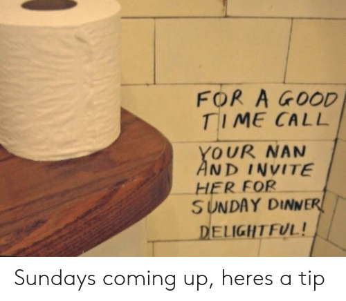 coming up: FOR A GOOD  TIME CALL  YOUR NAN  AND INVITE  HER FOR  SUNDAY DINNER  DELIGHT FUL! Sundays coming up, heres a tip