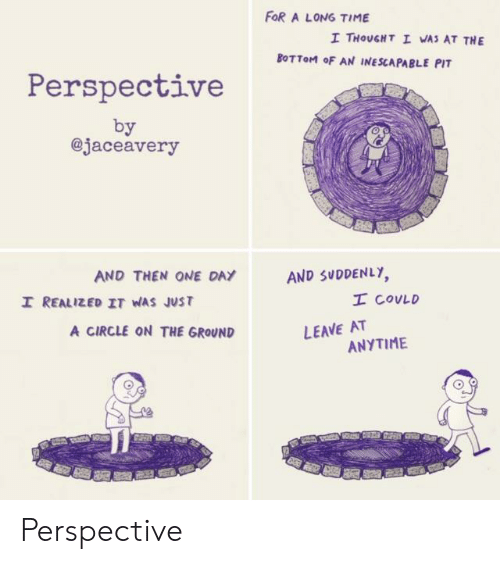 Time, Thought, and One: FOR A LONG TIME  I THOUGHT I WAS AT THE  BOTTOM oF AN INESCAPABLE PIT  Perspective  by  @jaceavery  AND SUDDENLY  I COVLD  AND THEN ONE DAY  I REALIZED IT WAS JUST  LEAVE AT  ANYTIME  A CIRCLE ON THE GROUND Perspective