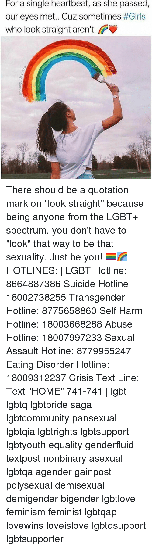 """heartbeats: For a single heartbeat, as she passed,  our eyes met. Cuz sometimes #Girls  who look straight aren't.  O) There should be a quotation mark on """"look straight"""" because being anyone from the LGBT+ spectrum, you don't have to """"look"""" that way to be that sexuality. Just be you! 🏳️🌈🌈 HOTLINES: 
