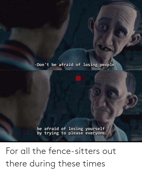 During: For all the fence-sitters out there during these times
