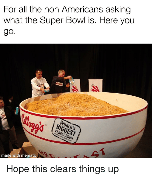 Super Bowl, Hope, and All The: For all the non Americans asking  what the Super Bowl is. Here you  WORLD'S  CEREAL. BOWI.  made with mematic Hope this clears things up