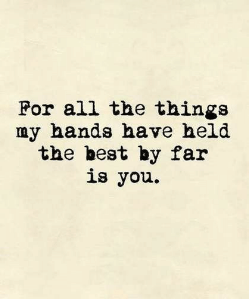All the Things: For all the things  my hands have held  the best by far  is you