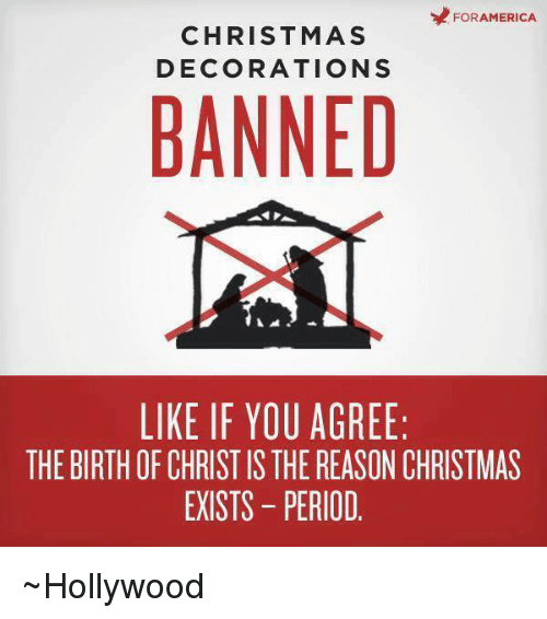Memes, Decoration, and 🤖: FOR AMERICA  CHRISTMAS  DECORATIONS  BANNED  LIKE IF YOU AGREE:  THE BIRTHOF CHRIST IS THE REASON CHRISTMAS  EXISTS PERIOD ~Hollywood
