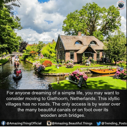 simple life: For anyone dreaming of a simple life, you may want to  consider moving to Giethoorn, Netherlands. This idyllic  villages has no roads. The only access is by water over  the many beautiful canals or on foot over its  wooden arch bridges  f @AmazingThingofficial  @Amazing. Beautiful hings @Trending Posts