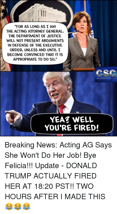 """bye felicia: """"FOR AS LONG AS I AM  THE ACTING ATTORNEY GENERAL,  THE DEPARTMENT OF JUSTICE  WILL NOT PRESENT ARGUMENTS  IN DEFENSE OF THE EXECUTIVE  ORDER, UNLESS AND UNTIL I  BECOME CONVINCED THAT IT IS  APPROPRIATE TO DO SO,""""  CSC  MEDIAGROUPUSA  YEAR WELL  YOU'RE FIRED! Breaking News: Acting AG Says She Won't Do Her Job!  Bye Felicia!!! Update - DONALD TRUMP ACTUALLY FIRED HER AT 18:20 PST!! TWO HOURS AFTER I MADE THIS 😂😂😂"""