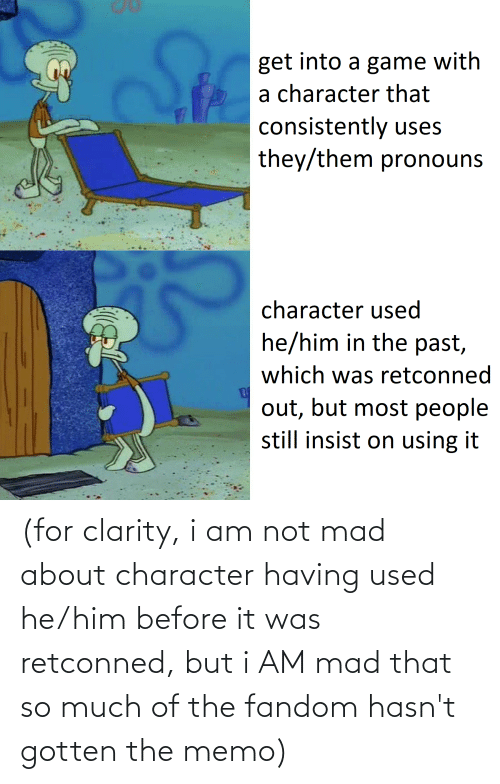 memo: (for clarity, i am not mad about character having used he/him before it was retconned, but i AM mad that so much of the fandom hasn't gotten the memo)