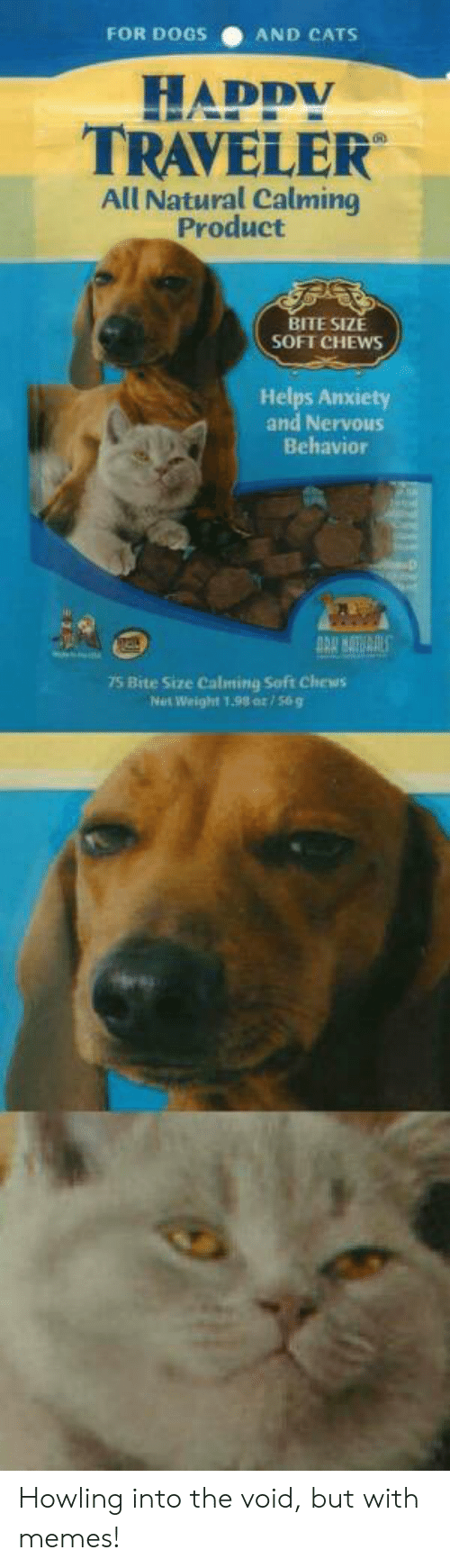 Weight: FOR DOGS  AND CATS  HADDY  TRAVELER  All Natural Calming  Product  BITE SIZE  SOFT CHEWS  Helps Anxiety  and Nervous  Behavior  75 Bite Size Calming Soft Chews  Net Weight 1.98 or/56g Howling into the void, but with memes!