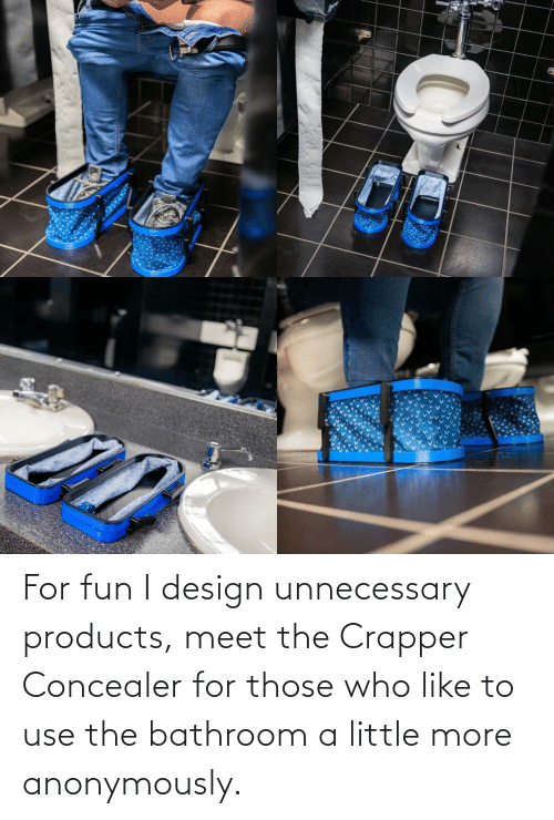 Meet The: For fun I design unnecessary products, meet the Crapper Concealer for those who like to use the bathroom a little more anonymously.