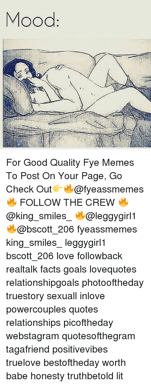 fye: For Good Quality Fye Memes To Post On Your Page, Go Check Out👉🔥@fyeassmemes🔥 FOLLOW THE CREW 🔥@king_smiles_ 🔥@leggygirl1 🔥@bscott_206 fyeassmemes king_smiles_ leggygirl1 bscott_206 love followback realtalk facts goals lovequotes relationshipgoals photooftheday truestory sexuall inlove powercouples quotes relationships picoftheday webstagram quotesofthegram tagafriend positivevibes truelove bestoftheday worth babe honesty truthbetold lit