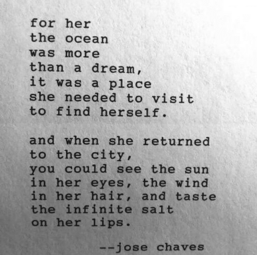Jose: for her  the ocean  was more  than a dream ,  it was a place  she needed to visit  to find herself.  and when she returned  to the city,  you cou1d see the sun  in her eyes, the wind  in her hair, and taste  the infinite salt  on her lips.  --jose chaves