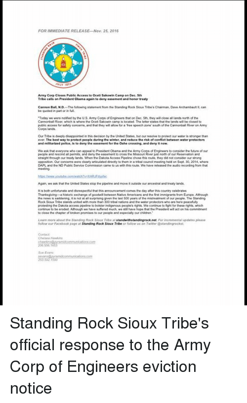 """Disappointed, Memes, and Police: FOR IMMEDIATE RELEASE Nov. 25, 2016  Army Corp Closes Public Access to oceti Sakowin Camp on Dec 5th  Tribe calls on President obama again to deny easement and honor treaty  Cannon Ball, NJD  The following statement from the Standing Rock Sioux Tribe's Chairman Dave Archambault  II, can  be quoted in part or in full  """"Today  we were notied by the US Army Corps of Engineers that on Dec. 5th they will close allands north of the  Cannonball River, which is where the ocet Sakowin camp is located. The letter states that thelands wil be closed to  public access for safety concerms, and that they will alow for a free speech zone south of the Cannonball River on Army  Corps lands.  Our Trbeis deeply disappointed in this decision by the United States. but our resolve to protect our water is stronger than  ever. The best way to protect people during the winter, and reduce the risk of conflic  between water protectors  and militarized police, s to deny the easement for the Oahe crossing, and denyitnow.  We ask that everyone who can appeal to President Obama and the Army  Engineers to consider the future of our  people and rescind al permits, and deny the easement  just north of our Reservaton and  straight through our treaty lands. When the Dakota Access Pipeline chose this route, they did not consider our  opposition Our concerns were  clearly articulated drectly to them in a  tribal councilmeeting held on Sept. 30, 2014, where  DAPL and the ND Public Service Commission came to us with this route Wehave released the audio recording from that  Again we ask that the United States stop the pipeline and move it outside our ancestral and treaty lands.  is both unfortunate and disrespectulthat this announcement comes the day after his country celebrates  Thanksgiving historic exchange of goodwil between Native Armericans and the fist immigrants from Europe. Although  people. The Standing  the news is  it is not at all surprising given the last 500 y"""