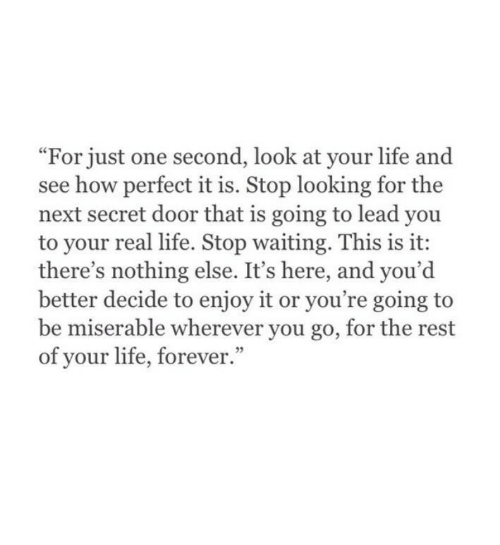 """Its Here: """"For just one second, look at your life and  see how perfect it is. Stop looking for the  next secret door that is going to lead you  to your real life. Stop waiting. This is it:  there's nothing else. It's here, and you'd  better decide to enjoy it or you're going to  be miserable wherever you go, for the rest  of your life, forever.""""  3"""