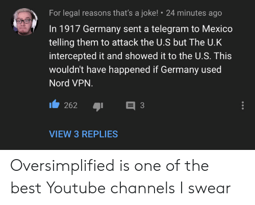 Intercepted: For legal reasons that's a joke!  24 minutes ago  In 1917 Germany sent a telegram to Mexico  telling them to attack the U.S but The U.K  intercepted it and showed it to the U.S. This  wouldn't have happened if Germany used  Nord VPN.  E 3  262  VIEW 3 REPLIES Oversimplified is one of the best Youtube channels I swear