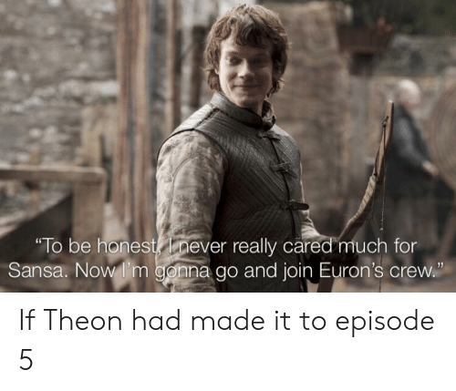 """Never, Crew, and Now: for  """" lo be honest never really cared much f  Sansa. Now I'm gonna go and join Euron's crew."""" If Theon had made it to episode 5"""