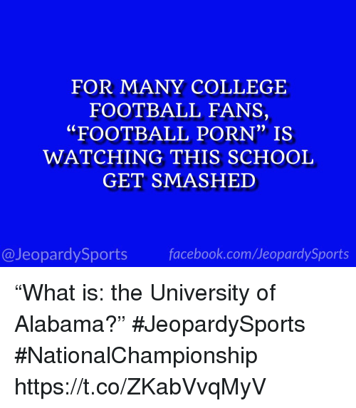 "College, College Football, and Facebook: FOR MANY COLLEGE  FOOTBALL FANS,  ""FOOTBALL PORN"" IS  WATCHING THIS SCHOOL  GET SMASHED  0)  @JeopardySports facebook.com/JeopardySports ""What is: the University of Alabama?"" #JeopardySports #NationalChampionship https://t.co/ZKabVvqMyV"