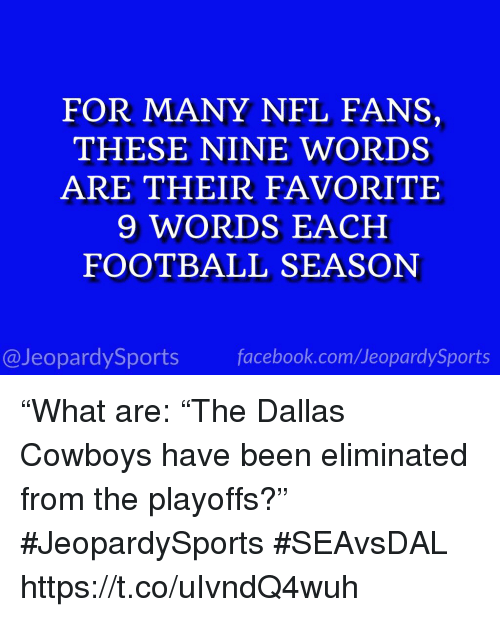 """nfl fans: FOR MANY NFL FANS,  THESE NINE WORDS  ARE THEIR FAVORITE  9 WORDS EACH  FOOTBALL SEASON  @JeopardySports facebook.com/JeopardySports """"What are: """"The Dallas Cowboys have been eliminated from the playoffs?"""" #JeopardySports #SEAvsDAL https://t.co/uIvndQ4wuh"""
