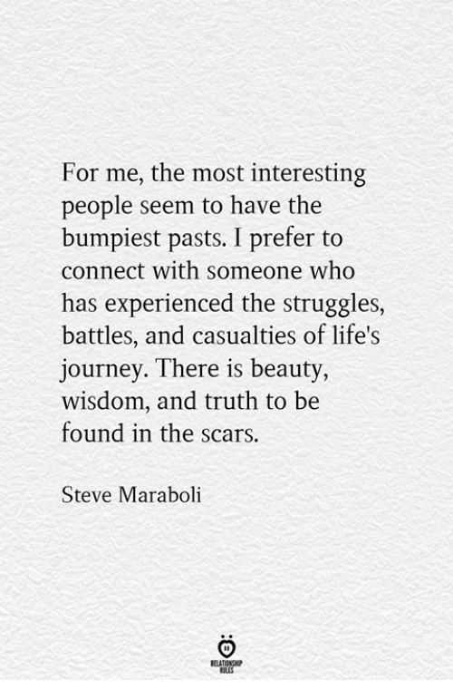 Journey, Truth, and Wisdom: For me, the most interesting  people seem to have the  bumpiest pasts. I prefer to  connect with someone who  has experienced the struggles,  battles, and casualties of life's  journey. There is beauty,  wisdom, and truth to be  found in the scars  Steve Maraboli  ELATIONGHP