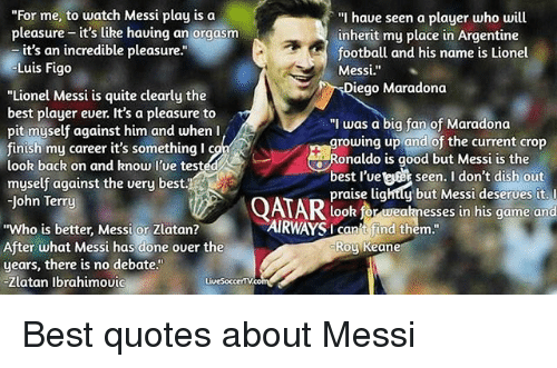 "roy keane: ""For me, to watch Messi play is oa  ""I haue seen a player who will  pleasure - it's like having an orgasm  pleasure it's like having a  inherit my place in Argentine  football and his name is Lionel  it's an incredible pleasure.""  Lui  is Figo  Messi.""  Diego Maradona  ""Lionel Messi is quite clearly the  best player ever. It's a pleasure to  pit myself against him and when I  finish my career it's something l c  look back on and know l'ue tested  myself against the very best.  John Terry  ""I was a big fan of Maradona  growing up and of the current crop  Ronaldo is good but Messi is the  best l'vett seen. I don't dish ou  praise lightty but Messi deserves it. l  look for weaknesses in his game and  AIRWAYS t find t  AIRWAYSI canit find them  ""Who is better, Messi or Zlatan?  After what Messi has done over the  years, there is no debate.""  Zlatan Ibrahimoui  Roy Keane  LiveSoccertV.co Best quotes about Messi"
