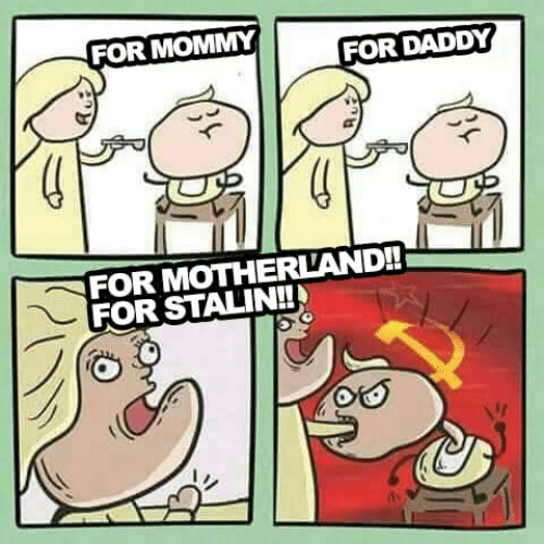 Stalin, For, and Daddy: FOR MOMMY  FOR DADDY  FOR MOTHERLAND!!  FOR STALIN!!
