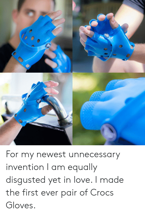 invention: For my newest unnecessary invention I am equally disgusted yet in love. I made the first ever pair of Crocs Gloves.