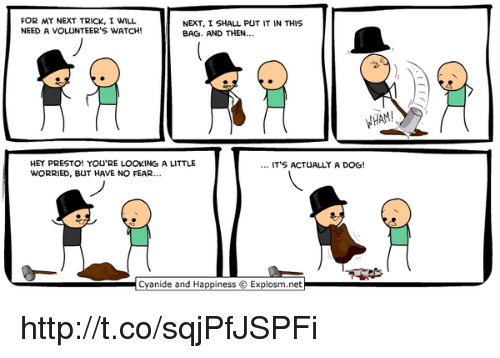 Cyanide and Happiness, Http, and Watch: FOR MY NEXT TRICK, I WILL  NEED A VOLUNTEER'S WATCH!  NEXT, I SHALL PUT IT IN THIS  BAG. AND THEN...  HAM  HEY PRESTO! YOU'RE LOOKING A LITTLE  WORRIED, BUT HAVE NO FEAR.  IT'S ACTUALLY A DOG!  Cyanide and Happiness ⓒ Explosm.net http://t.co/sqjPfJSPFi