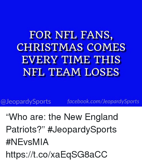 """nfl fans: FOR NFL FANS,  CHRISTMAS COMES  EVERY TIME THIS  NFL TEAM LOSES  @JeopardySports facebook.com/JeopardySports """"Who are: the New England Patriots?"""" #JeopardySports #NEvsMIA https://t.co/xaEqSG8aCC"""