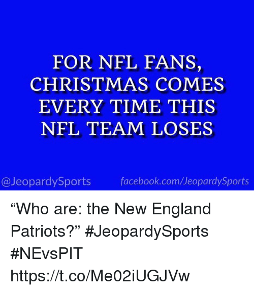"""nfl fans: FOR NFL FANS,  CHRISTMAS COMES  EVERY TIME THIS  NFL TEAM LOSES  @JeopardySports facebook.com/JeopardySports """"Who are: the New England Patriots?"""" #JeopardySports #NEvsPIT https://t.co/Me02iUGJVw"""