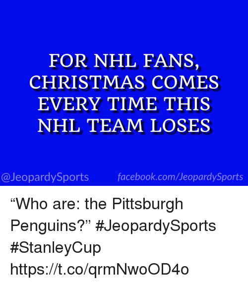 "Christmas, Facebook, and National Hockey League (NHL): FOR NHL FANS,  CHRISTMAS COMES  EVERY TIME THIS  NHL TEAM LOSES  @JeopardySports facebook.com/JeopardySports ""Who are: the Pittsburgh Penguins?"" #JeopardySports #StanleyCup https://t.co/qrmNwoOD4o"