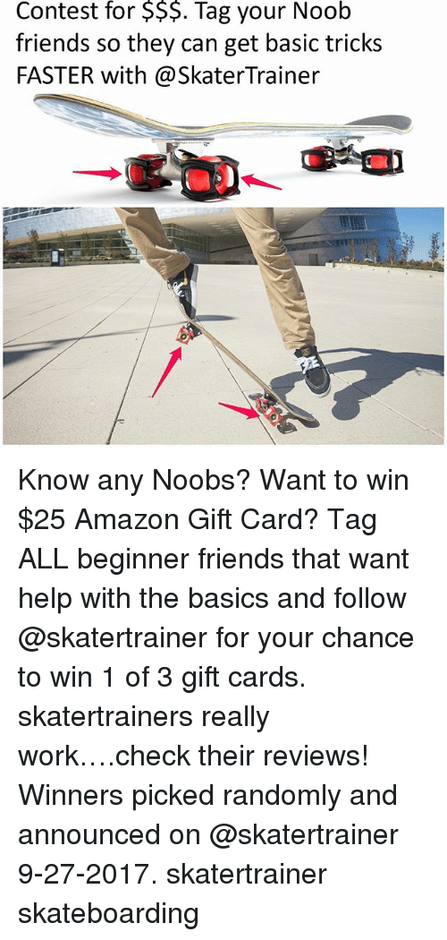 Conteste: for  $$$.  Noob  Contest Tag your  friends so they can get basic tricks  FASTER with@SkaterTrainer Know any Noobs? Want to win $25 Amazon Gift Card? Tag ALL beginner friends that want help with the basics and follow @skatertrainer for your chance to win 1 of 3 gift cards. skatertrainers really work….check their reviews! Winners picked randomly and announced on @skatertrainer 9-27-2017. skatertrainer skateboarding