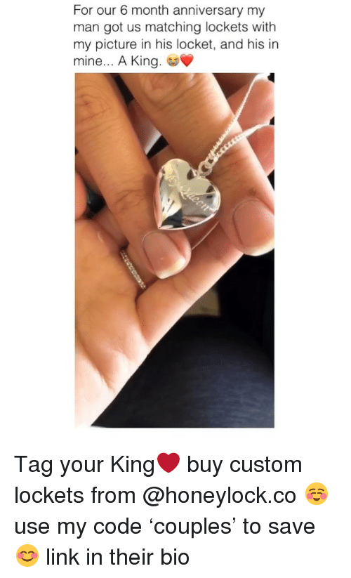 Link, Girl Memes, and Got: For our 6 month anniversary my  man got us matching lockets with  my picture in his locket, and his in  mine... A King Tag your King❤️ buy custom lockets from @honeylock.co ☺️ use my code 'couples' to save 😊 link in their bio
