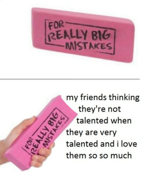 Friends, Love, and Mistakes: FOR  REALLY BIG  MISTAKES  my friends thinking  they're not  talented whern  A  they are very  talented and i love  them so so much