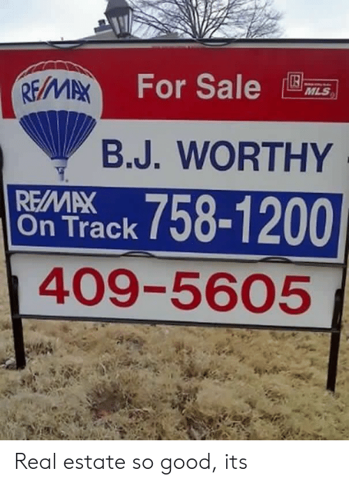 Good, Real Estate, and Mls: For Sale  MLS  B.J. WORTHY  ontrack 758-1200  REMAX  409-5605 Real estate so good, its