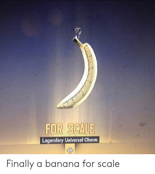 For Scale: FOR SCAUE  Legendary Universal Charm  25 Finally a banana for scale