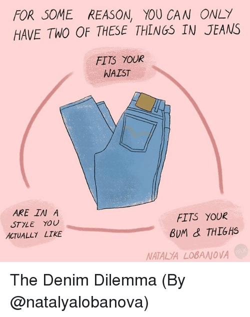 Memes, Reason, and 🤖: FOR SOME REASON, YOU CAN ONLY  HAVE TWO OF THESE THINGS IN JEANS  FITS YOUR  WAIST  ARE IN A  STYLE YOU  ACTUALLY LIKE  FITS YOUR  BUM & THIGHS  NATALYA LOBANOVA The Denim Dilemma (By @natalyalobanova)