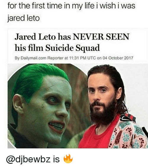 Jared Leto: for the first time in my life i wish i was  jared leto  Jared Leto has NEVER SEEN  his film Suicide Squad  By Dailymai.com Reporter at 11:31 PM UTC on 04 October 2017 @djbewbz is 🔥