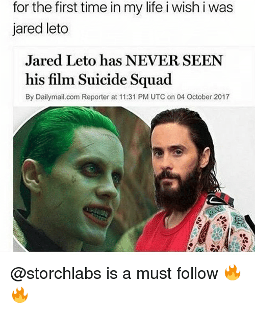 Jared Leto: for the first time in my life i wish i was  jared leto  Jared Leto has NEVER SEEN  his film Suicide Squad  By Dailymail.com Reporter at 11:31 PM UTC on 04 October 2017 @storchlabs is a must follow 🔥🔥