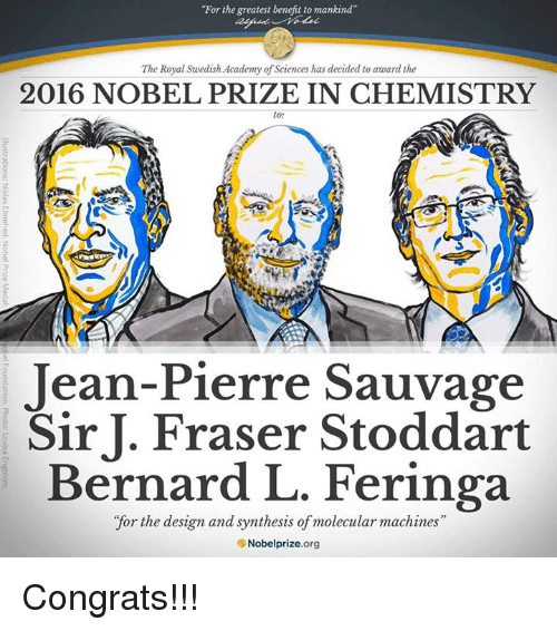 "synthesis: ""For the greatest benefit to mankind""  The Royal Swedish Academy of Sciences has decided to award the  2016 NOBEL PRIZE IN CHEMISTRY  to  Jean-Pierre Sauvage  Sir J. Fraser Stoddart  Bernard L. Feringa  ""for the design and synthesis of molecular machines  SNobelprize.org Congrats!!!"