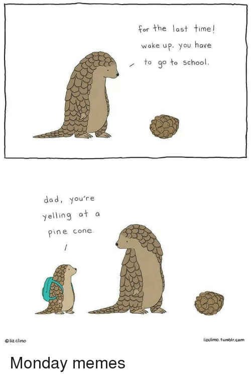 Lizclimo Tumblr: for the last time!  or the Tas  wake up, you have  to go to school.  dad, you're  yelling at a  pine cone  liz climo  lizclimo. tumblr.com Monday memes