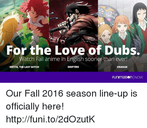 Animals, Anime, and Dank: For the Love of Dubs.  Watch Fall anime in English sooner than ever!  IZETTA, THE LAST WITCH  ORANGE  DRIFTERS  Funimation NOW Our Fall 2016 season line-up is officially here! http://funi.to/2dOzutK