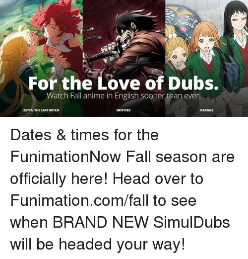 fall season: For the Love of Dubs.  Watch Fall anime in English sooner than ever!  IZETTA: THE LAST WITCH  DRIFTERS  ORANGE Dates & times for the FunimationNow Fall season are officially here!   Head over to Funimation.com/fall to see when BRAND NEW SimulDubs will be headed your way!