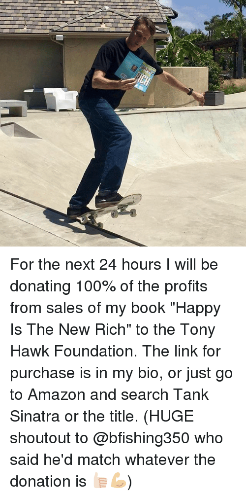 """Amazon, Anaconda, and Funny: For the next 24 hours I will be donating 100% of the profits from sales of my book """"Happy Is The New Rich"""" to the Tony Hawk Foundation. The link for purchase is in my bio, or just go to Amazon and search Tank Sinatra or the title. (HUGE shoutout to @bfishing350 who said he'd match whatever the donation is 👍🏻💪🏼)"""