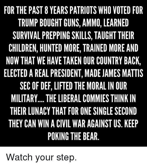 James Mattis: FOR THE PAST 8 YEARS PATRIOTS WHO VOTED FOR  TRUMP BOUGHT GUNS, AMMO, LEARNED  SURVIVAL PREPPING SKILLS, TAUGHT THEIR  CHILDREN, HUNTED MORE, TRAINED MORE AND  NOW THAT WE HAVE TAKEN OUR COUNTRY BACK,  ELECTEDAREAL PRESIDENT, MADE JAMES MATTIS  SEC OF DEF, LIFTED THE MORAL IN OUR  MILITARY.... THE LIBERAL COMMIES THINK IN  THEIR LUNACY THAT FOR ONE SINGLE SECOND  THEY CAN WIN A CIVIL WAR AGAINST US KEEP  POKING THE BEAR Watch your step.