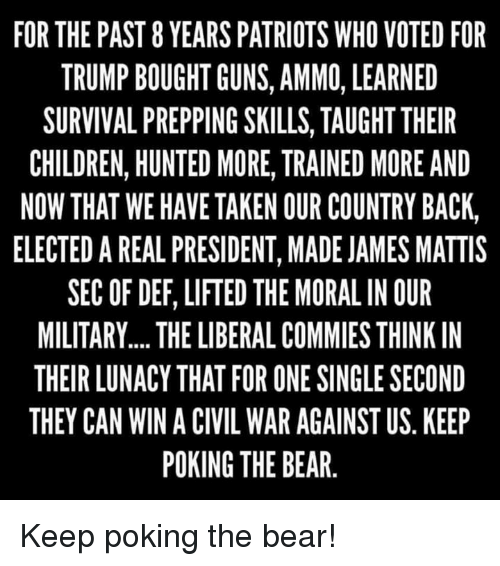 James Mattis: FOR THE PAST 8 YEARS PATRIOTS WHO VOTED FOR  TRUMP BOUGHT GUNS, AMMO, LEARNED  SURVIVAL PREPPING SKILLS, TAUGHT THEIR  CHILDREN, HUNTED MORE, TRAINED MORE AND  NOW THAT WE HAVE TAKEN OUR COUNTRY BACK,  ELECTED A REAL PRESIDENT, MADE JAMES MATTIS  SEC OF DEF, LIFTED THE MORAL IN OUR  MILITARY.... THE LIBERALCOMMIES THINK IN  THEIR LUNACY THAT FOR ONE SINGLE SECOND  THEY CAN WIN A CIVIL WAR AGAINST US KEEP  POKING THE BEAR Keep poking the bear!