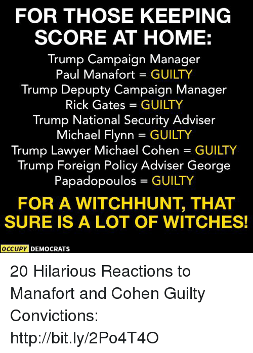 Lawyer, Memes, and Home: FOR THOSE KEEPING  SCORE AT HOME:  Trump Campaign Manager  Paul Manafort GUILTY  Trump Depupty Campaign Manager  Rick Gates = GUILTY  Trump National Security Adviser  Michael Flynn = GUILTY  Trump Lawyer Michael Cohen GUILTY  Trump Foreign Policy Adviser George  Papadopoulos GUILTY  FOR A WITCHHUNT, THAT  SURE IS A LOT OF WITCHES!  OCCUPY DEMOCRATS 20 Hilarious Reactions to Manafort and Cohen Guilty Convictions: http://bit.ly/2Po4T4O