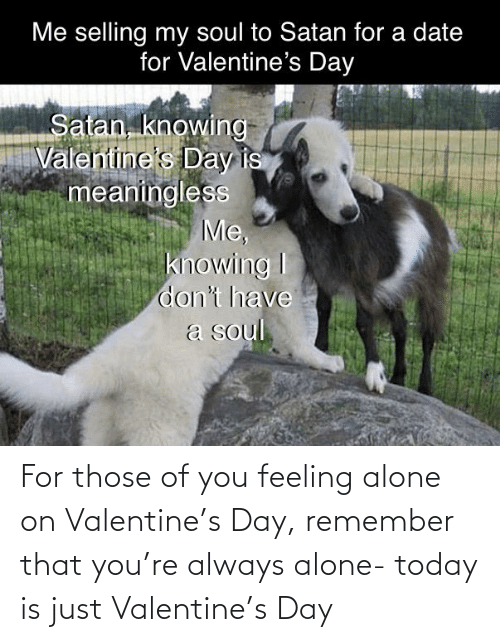 remember: For those of you feeling alone on Valentine's Day, remember that you're always alone- today is just Valentine's Day