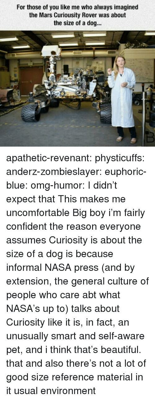 Beautiful, Nasa, and Omg: For those of you like me who always imagined  the Mars Curiousity Rover was about  the size of a dog... apathetic-revenant:  physticuffs:  anderz-zombieslayer:  euphoric-blue:  omg-humor: I didn't expect that This makes me uncomfortable   Big boy  i'm fairly confident the reason everyone assumes Curiosity is about the size of a dog is because informal NASA press (and by extension, the general culture of people who care abt what NASA's up to) talks about Curiosity like it is, in fact, an unusually smart and self-aware pet, and i think that's beautiful.   that and also there's not a lot of good size reference material in it usual environment